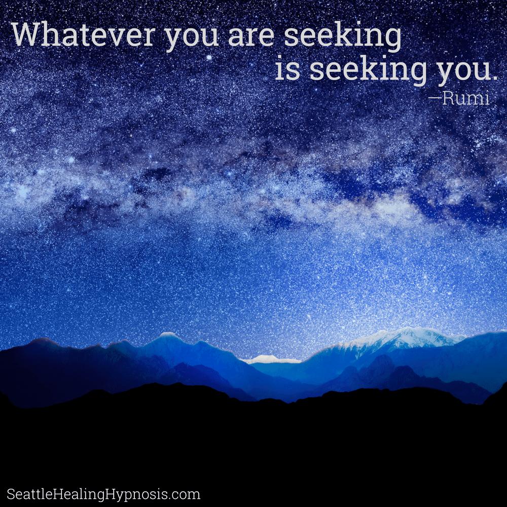 Whatever you are seeking, is seeking you
